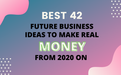 Top 42 Best Future Business Ideas to Make Real Money from 2020 on.