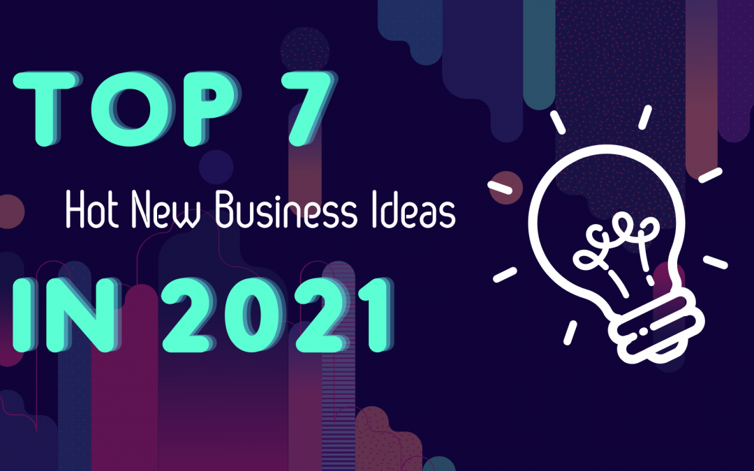 Top 7 Hot New Business Ideas in 2021